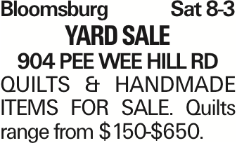 Bloomsburg Sat 8-3 YARD SALE 904 Pee Wee Hill RD QUILTS & HANDMADE ITEMS FOR SALE. Quilts range from $150-$650.