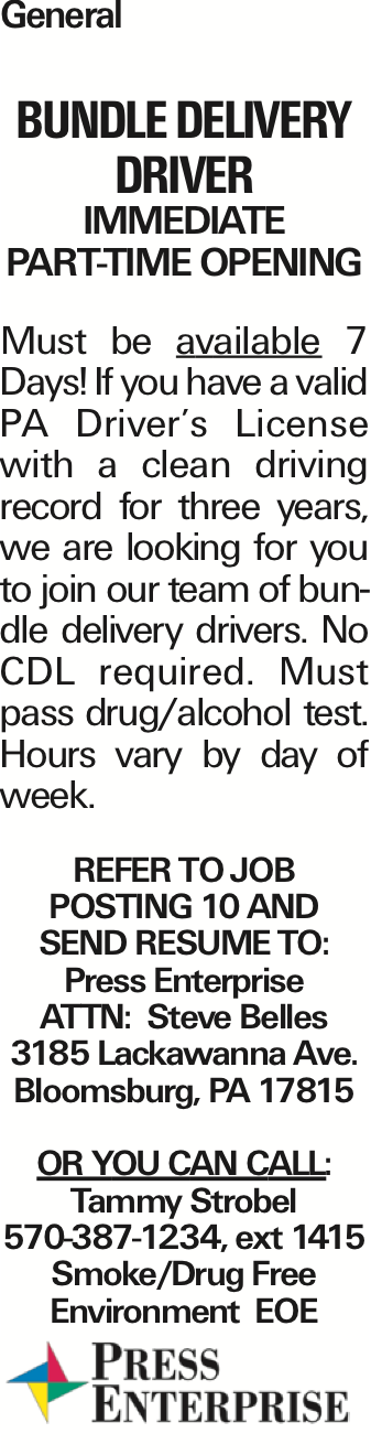 General bundle delivery driver Immediate Part-Time Opening Must be available 7 Days! If you have a valid PA Driver's License with a clean driving record for three years, we are looking for you to join our team of bundle delivery drivers. No CDL required. Must pass drug/alcohol test. Hours vary by day of week. REfer to Job posting 10 and Send resume to: Press Enterprise ATTN: Steve Belles 3185 Lackawanna Ave. Bloomsburg, PA 17815 Or you can call: Tammy Strobel 570-387-1234, ext 1415 Smoke/Drug Free Environment EOE