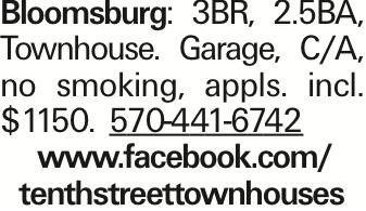 Bloomsburg: 3BR, 2.5BA, Townhouse. Garage, C/A, no smoking, appls. incl. $1150. 570-441-6742 www.facebook.com/ tenthstreettownhouses