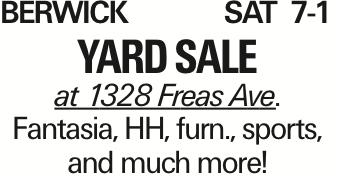 BerwickSat 7-1 Yard sale at 1328 Freas Ave. Fantasia, HH, furn., sports, and much more!