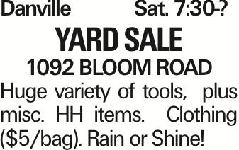 Danville Sat. 7:30-? Yard Sale 1092 BLOOM ROAD Huge variety of tools, plus misc. HH items. Clothing ($5/bag). Rain or Shine!