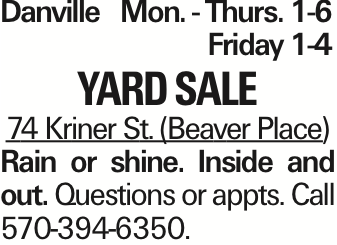 DanvilleMon. - Thurs. 1-6Friday 1-4 Yard Sale 74 Kriner St. (Beaver Place) Rain or shine. Inside and out. Questions or appts. Call 570-394-6350.