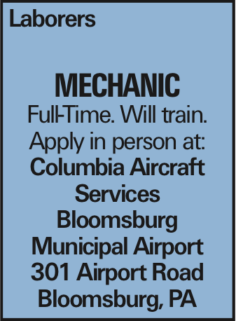 Laborers Mechanic Full-Time. Will train. Apply in person at: Columbia Aircraft Services Bloomsburg Municipal Airport 301 Airport Road Bloomsburg, PA