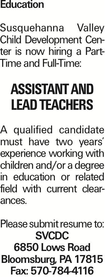 Education Susquehanna Valley Child Development Center is now hiring a PartTime and Full-Time: assistant and lead teachers A qualified candidate must have two years' experience working with children and/or a degree in education or related field with current clearances. Please submit resume to: SVCDC 6850 Lows Road Bloomsburg, PA 17815 Fax: 570-784-4116