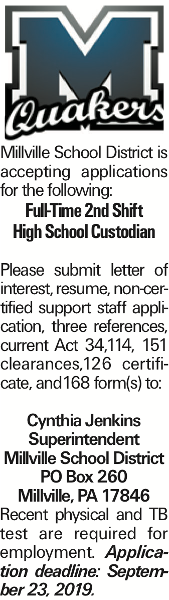 Millville School District is accepting applications for the following: Full-Time 2nd Shift High School Custodian Please submit letter of interest, resume, non-certified support staff application, three references, current Act 34,114, 151 clearances,126 certificate, and168 form(s) to: Cynthia Jenkins Superintendent Millville School District PO Box 260 Millville, PA 17846 Recent physical and TB test are required for employment. Application deadline: September 23, 2019.