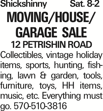 Shickshinny Sat. 8-2 Moving/House/ Garage Sale 12 Petrishin Road Collectibles, vintage holiday items, sports, hunting, fishing, lawn & garden, tools, furniture, toys, HH items, music, etc. Everything must go. 570-510-3816