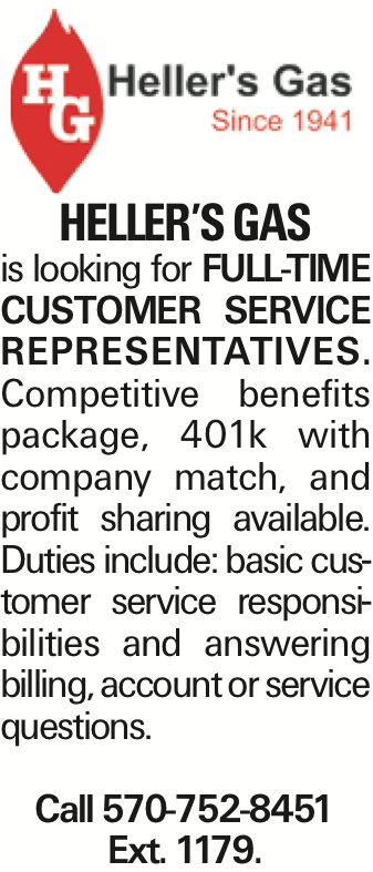 Heller's Gas is looking for full-time Customer Service Representatives. Competitive benefits package, 401k with company match, and profit sharing available. Duties include: basic customer service responsibilities and answering billing, account or service questions. Call 570-752-8451 Ext. 1179.