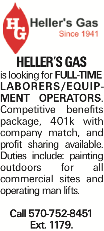 Heller's Gas is looking for FULL-TIME LABORERS/EQUIPMENT OPERATORS. Competitive benefits package, 401k with company match, and profit sharing available. Duties include: painting outdoors for all commercial sites and operating man lifts. Call 570-752-8451 Ext. 1179.