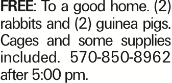 Free: To a good home. (2) rabbits and (2) guinea pigs. Cages and some supplies included. 570-850-8962 after 5:00 pm.