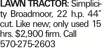 """LAWN TRACTOR: Simplicity Broadmoor, 22 h.p. 44"""" cut. Like new; only used 15 hrs. $2,900 firm. Call 570-275-2603"""