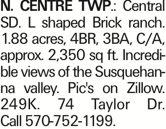 N. Centre Twp.: Central SD. L shaped Brick ranch. 1.88 acres, 4BR, 3BA, C/A, approx. 2,350 sq ft. Incredible views of the Susquehanna valley. Pic's on Zillow. 249K. 74 Taylor Dr. Call 570-752-1199.