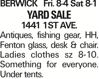 BERWICK Fri. 8-4 Sat 8-1 Yard Sale 1441 1ST AVE. Antiques, fishing gear, HH, Fenton glass, desk & chair. Ladies clothes sz 8-10. Something for everyone. Under tents.