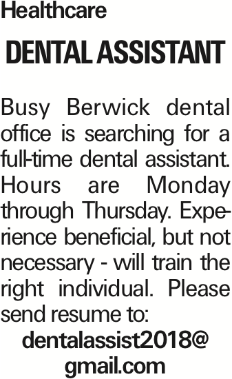 Healthcare DENTAL ASSISTANT Busy Berwick dental office is searching for a full-time dental assistant. Hours are Monday through Thursday. Experience beneficial, but not necessary - will train the right individual. Please send resume to: dentalassist2018@ gmail.com