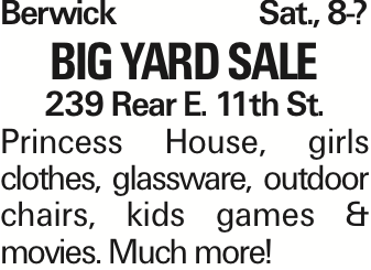 Berwick Sat., 8-? BIG YARD SALE 239 Rear E. 11th St. Princess House, girls clothes, glassware, outdoor chairs, kids games & movies. Much more!