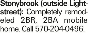 Stonybrook (outside Lightstreet): Completely remodeled 2BR, 2BA mobile home. Call 570-204-0496.