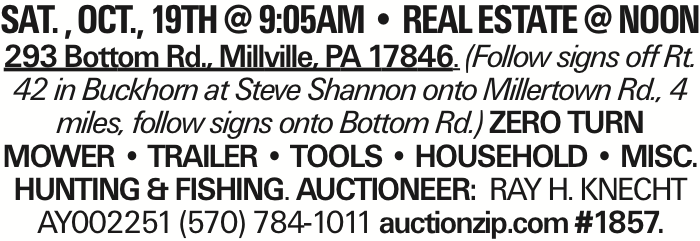 SAT. , OCT., 19TH @ 9:05AM -- REAL ESTATE @ NOON 293 Bottom Rd., Millville, PA 17846. (Follow signs off Rt. 42 in Buckhorn at Steve Shannon onto Millertown Rd., 4 miles, follow signs onto Bottom Rd.) ZERO TURN MOWER -- TRAILER -- TOOLS -- HOUSEHOLD -- MISC. HUNTING & FISHING. AUCTIONEER: RAY H. KNECHT AY002251 (570) 784-1011 auctionzip.com #1857.