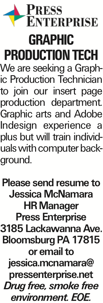 Graphic Production Tech We are seeking a Graphic Production Technician to join our insert page production department. Graphic arts and Adobe Indesign experience a plus but will train individuals with computer background. Please send resume to Jessica McNamara HRManager Press Enterprise 3185 Lackawanna Ave. Bloomsburg PA 17815 or email to jessica.mcnamara@ pressenterprise.net Drug free, smoke free environment. EOE.