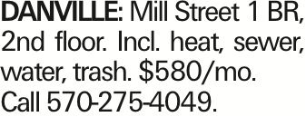 Danville: Mill Street 1 BR, 2nd floor. Incl. heat, sewer, water, trash. $580/mo. Call 570-275-4049.