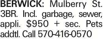 BERWICK: Mulberry St. 3BR. Incl. garbage, sewer, appli. $950 + sec. Pets addtl. Call 570-416-0570