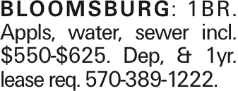 Bloomsburg:1BR. Appls, water, sewer incl. $550-$625. Dep, & 1yr. lease req. 570-389-1222.