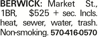 BERWICK: Market St., 1BR, $525 + sec. Incls. heat, sewer, water, trash. Non-smoking. 570-416-0570