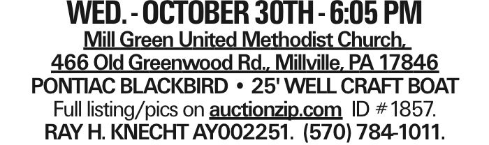 WED. - OCTOBER 30TH - 6:05 PM Mill Green United Methodist Church, 466 Old Greenwood Rd., Millville, PA 17846 PONTIAC BLACKBIRD -- 25' WELL CRAFT BOAT Full listing/pics on auctionzip.com ID #1857. RAY H. KNECHT AY002251. (570) 784-1011.
