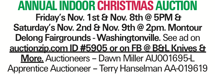 Annual INDOOR Christmas Auction Friday's Nov. 1st & Nov. 8th @ 5PM & Saturday's Nov. 2nd & Nov. 9th @ 2pm. Montour Delong Fairgrounds - Washingtonville. See ad on auctionzip.com ID #5905 or on FB @ B&L Knives &More. Auctioneers - Dawn Miller AU001695-L Apprentice Auctioneer - Terry Hanselman AA-019619