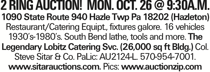 2 ring AUCTION! MON. Oct. 26 @ 9:30A.M. 1090 State Route 940 Hazle Twp Pa 18202 (Hazleton) Restaurant/Catering Equipt., fixtures galore. 16 vehicles 1930's-1980's. South Bend lathe, tools and more. The Legendary Lobitz Catering Svc. (26,000 sq ft Bldg.) Col. Steve Sitar & Co. PaLic: AU2124-L. 570-954-7001. www.sitarauctions.com. Pics: www.auctionzip.com
