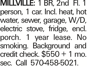 Millville: 1 BR, 2nd Fl. 1 person, 1 car. Incl. heat, hot water, sewer, garage, W/D, electric stove, fridge, encl. porch. 1 year lease. No smoking. Background and credit check. $550 + 1 mo. sec. Call 570-458-5021.