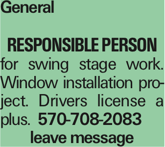 General Responsible person for swing stage work. Window installation project. Drivers license a plus. 570-708-2083 leave message