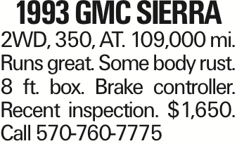 1993 GMC SIERRA 2WD, 350, AT. 109,000 mi. Runs great. Some body rust. 8 ft. box. Brake controller. Recent inspection. $1,650. Call 570-760-7775