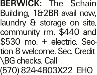 BERWICK: The Schain Building, 1&2BR avail now, laundry & storage on site, community rm. $440 and $530 mo. + electric. Section 8 welcome. Sec. Credit \BG checks. Call (570) 824-4803X22 EHO