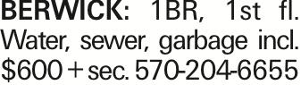 BERWICK: 1BR, 1st fl. Water, sewer, garbage incl. $600 + sec. 570-204-6655