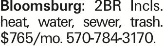 Bloomsburg: 2BR Incls. heat, water, sewer, trash. $765/mo. 570-784-3170.