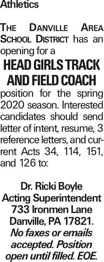 Athletics The Danville Area School District has an opening for a Head Girls Track and Field Coach position for the spring 2020 season. Interested candidates should send letter of intent, resume, 3 reference letters, and current Acts 34, 114, 151, and 126 to: Dr. Ricki Boyle Acting Superintendent 733 Ironmen Lane Danville, PA 17821. No faxes or emails accepted. Position open until filled. EOE.