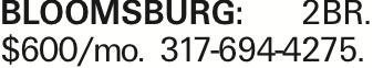 BLOOMSBURG: 2BR. $600/mo. 317-694-4275.