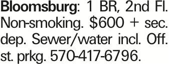 Bloomsburg: 1 BR, 2nd Fl. Non-smoking. $600 + sec. dep. Sewer/water incl. Off. st. prkg. 570-417-6796.