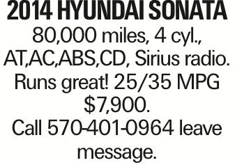 2014 Hyundai Sonata 80,000 miles, 4 cyl., AT,AC,ABS,CD, Sirius radio. Runs great! 25/35 MPG $7,900. Call 570-401-0964 leave message.
