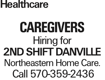 Healthcare CAREGIVERS Hiring for 2nd Shift DaNVILLE Northeastern Home Care. Call 570-359-2436
