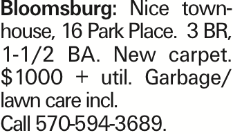 Bloomsburg: Nice townhouse, 16 Park Place. 3 BR, 1-1/2 BA. New carpet. $1000 + util. Garbage/ lawn care incl. Call 570-594-3689.