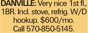 DANVILLE: Very nice 1st fl., 1BR. Incl. stove, refrig. W/D hookup. $600/mo. Call 570-850-5145.