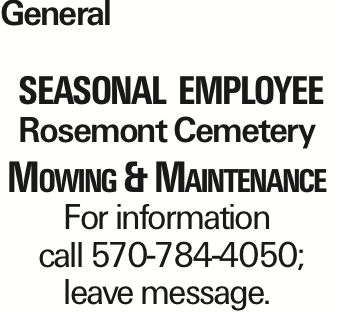 General Seasonal employee Rosemont Cemetery Mowing & Maintenance For information call 570-784-4050; leave message.