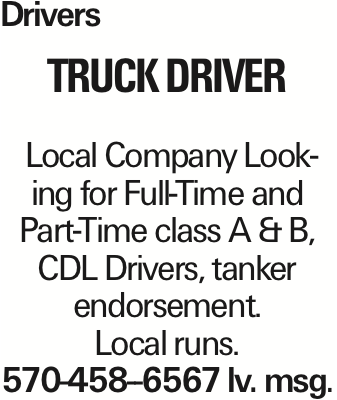 Drivers truck Driver Local Company Looking for Full-Time and Part-Time class A & B, CDL Drivers, tanker endorsement. Local runs. 570-458--6567 lv. msg.