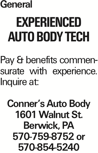 General Experienced Auto Body Tech Pay & benefits commensurate with experience. Inquire at: Conner's Auto Body 1601 Walnut St. Berwick, PA 570-759-8752 or 570-854-5240