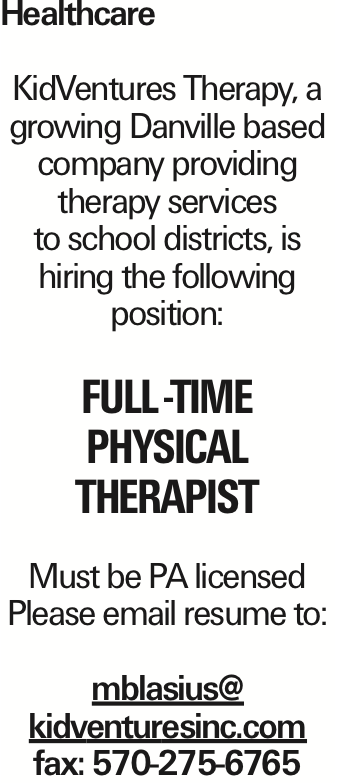 Healthcare KidVentures Therapy, a growing Danville based company providing therapy services to school districts, is hiring the following position: Full -Time Physical Therapist Must be PA licensed Please email resume to: mblasius@ kidventuresinc.com fax: 570-275-6765