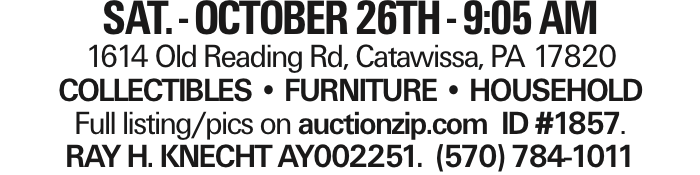SAT. - OCTOBER 26TH - 9:05 AM 1614 Old Reading Rd, Catawissa, PA 17820 COLLECTIBLES -- FURNITURE -- HOUSEHOLD Full listing/pics on auctionzip.com ID #1857. RAY H. KNECHT AY002251. (570) 784-1011