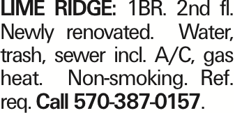 Lime Ridge: 1BR. 2nd fl. Newly renovated. Water, trash, sewer incl. A/C, gas heat. Non-smoking. Ref. req. Call 570-387-0157.
