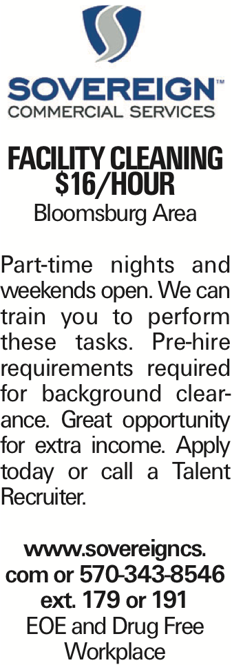 Facility Cleaning $16/hour Bloomsburg Area Part-time nights and weekends open. We can train you to perform these tasks. Pre-hire requirements required for background clearance. Great opportunity for extra income. Apply today or call a Talent Recruiter. www.sovereigncs. com or 570-343-8546 ext. 179 or 191 EOE and Drug Free Workplace