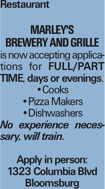 Restaurant Marley's Brewery and Grille is now accepting applications for Full/Part Time, days or evenings. --Cooks --Pizza Makers --Dishwashers No experience necessary, will train. Apply in person: 1323 Columbia Blvd Bloomsburg