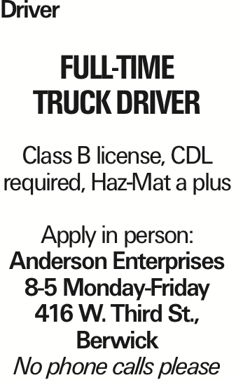 Driver full-time Truck driver Class B license, CDL required, Haz-Mat a plus Apply in person: Anderson Enterprises 8-5 Monday-Friday 416 W. Third St., Berwick No phone calls please